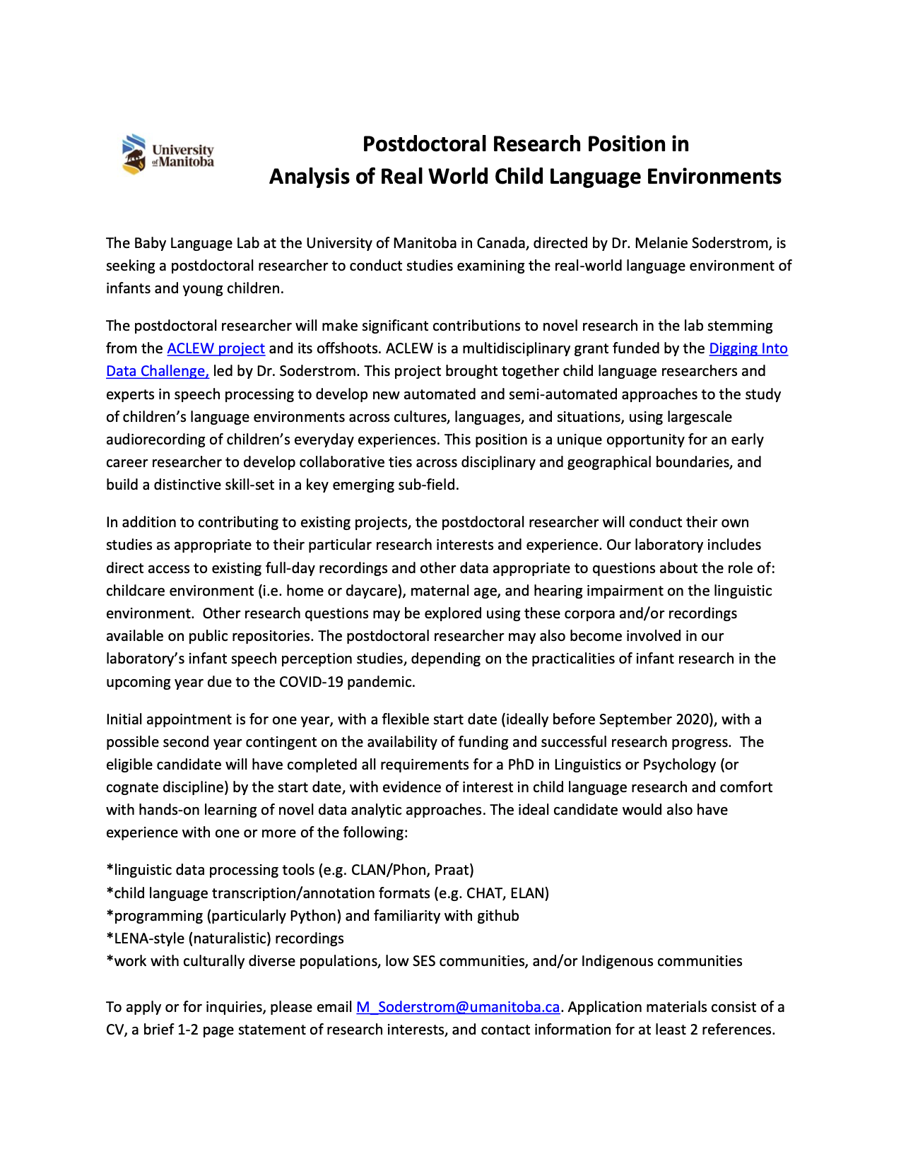 Postdoctoral Research Position in Analysis of Real World Child Language Environments The Baby Language Lab at the University of Manitoba in Canada, directed by Dr. Melanie Soderstrom, is seeking a postdoctoral researcher to conduct studies examining the real-world language environment of infants and young children. The postdoctoral researcher will make significant contributions to novel research in the lab stemming from the ACLEW project and its offshoots. ACLEW is a multidisciplinary grant funded by the Digging Into Data Challenge, led by Dr. Soderstrom. This project brought together child language researchers and experts in speech processing to develop new automated and semi-automated approaches to the study of children's language environments across cultures, languages, and situations, using largescale audiorecording of children's everyday experiences. This position is a unique opportunity for an early career researcher to develop collaborative ties across disciplinary and geographical boundaries, and build a distinctive skill-set in a key emerging sub-field. In addition to contributing to existing projects, the postdoctoral researcher will conduct their own studies as appropriate to their particular research interests and experience. Our laboratory includes direct access to existing full-day recordings and other data appropriate to questions about the role of: childcare environment (i.e. home or daycare), maternal age, and hearing impairment on the linguistic environment. Other research questions may be explored using these corpora and/or recordings available on public repositories. The postdoctoral researcher may also become involved in our laboratory's infant speech perception studies, depending on the practicalities of infant research in the upcoming year due to the COVID-19 pandemic. Initial appointment is for one year, with a flexible start date (ideally before September 2020), with a possible second year contingent on the availability of funding and successful research progress. The eligible candidate will have completed all requirements for a PhD in Linguistics or Psychology (or cognate discipline) by the start date, with evidence of interest in child language research and comfort with hands-on learning of novel data analytic approaches. The ideal candidate would also have experience with one or more of the following: *linguistic data processing tools (e.g. CLAN/Phon, Praat) *child language transcription/annotation formats (e.g. CHAT, ELAN) *programming (particularly Python) and familiarity with github *LENA-style (naturalistic) recordings *work with culturally diverse populations, low SES communities, and/or Indigenous communities To apply or for inquiries, please email M_Soderstrom@umanitoba.ca. Application materials consist of a CV, a brief 1-2 page statement of research interests, and contact information for at least 2 references.